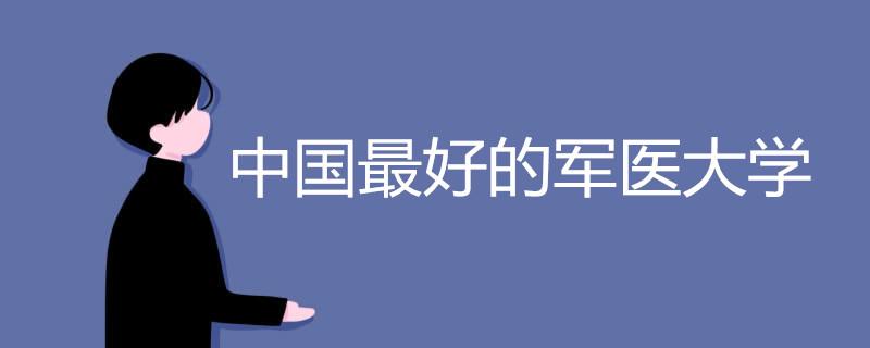 中国最好的军医大学有哪些