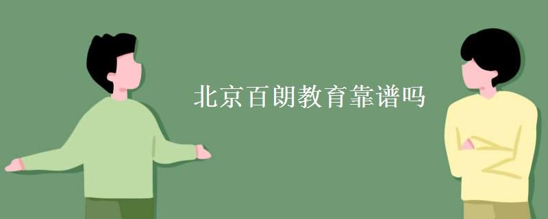 北京百朗教育靠谱吗 如何选择教育机构