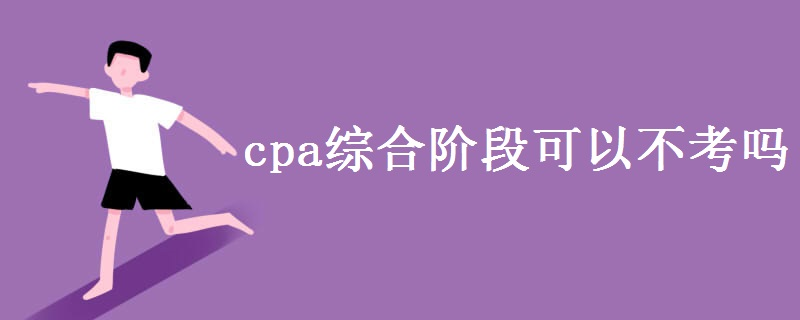 cpa綜合階段可以不考嗎 cpa考試值得考嗎