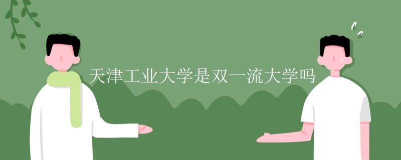 天津工业大学是双一流大学吗 最好的专业有哪些