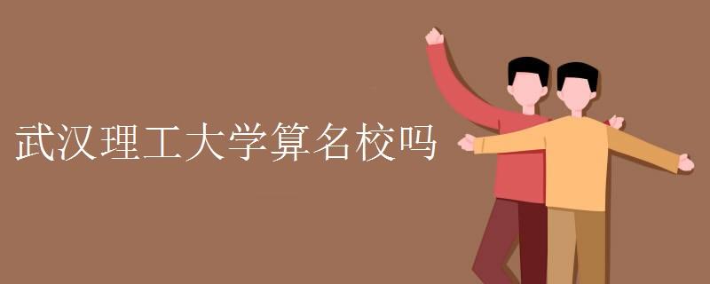 武汉理工大学算名校吗 最好的有哪些