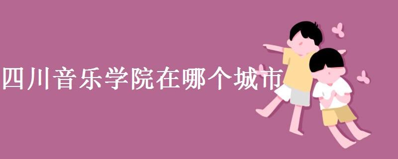 四川音乐学院在哪个城市