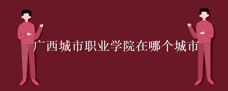广西城市职业学院在哪个城市