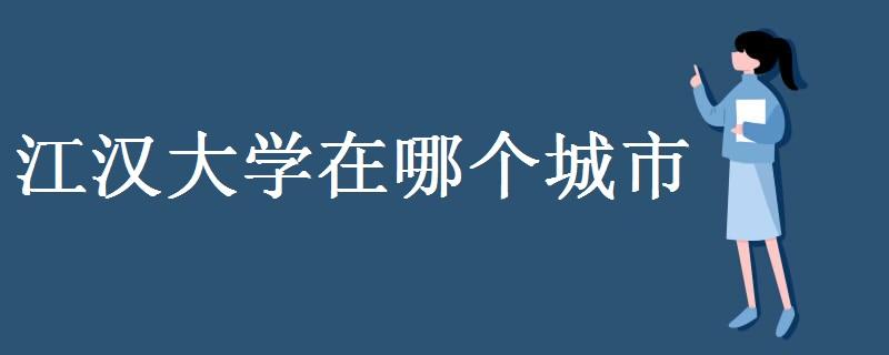 江汉大学在哪个城市 有哪些学科