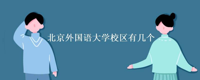 北京外国语大学校区有几个 各校区的地址是什么