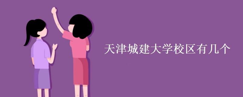 天津城建大学校区有几个 各校区地址在哪里