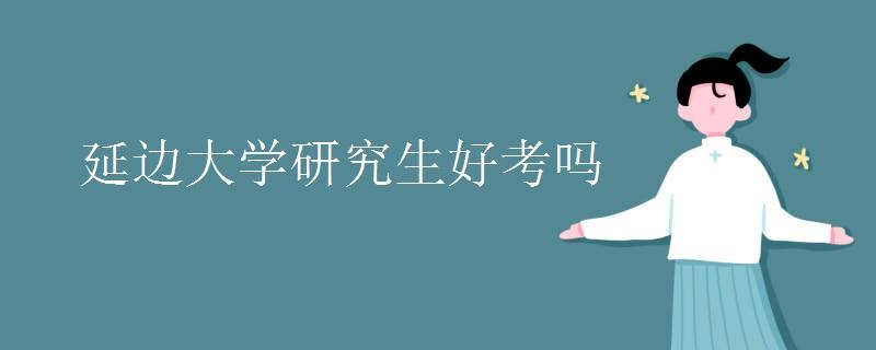 延边大学研究生好考吗