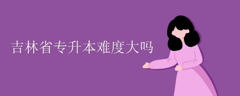 吉林省專升本難度大嗎