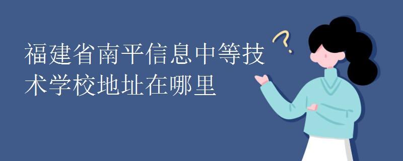 福建省南平信息中等技術學校地址在哪里