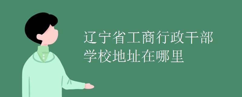 遼寧省工商行政干部學校地址在哪里