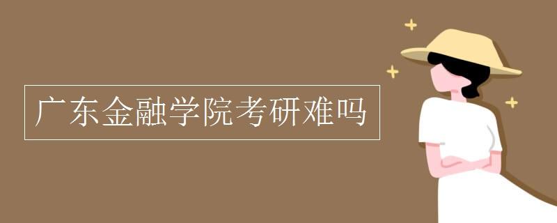广东金融学院考研难吗