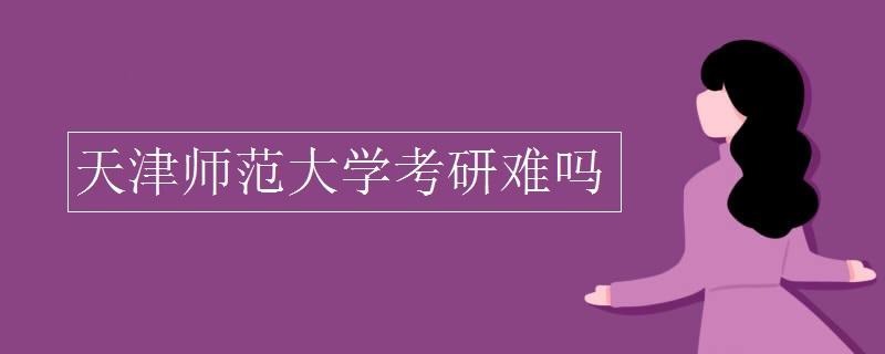 天津師范大學考研難嗎