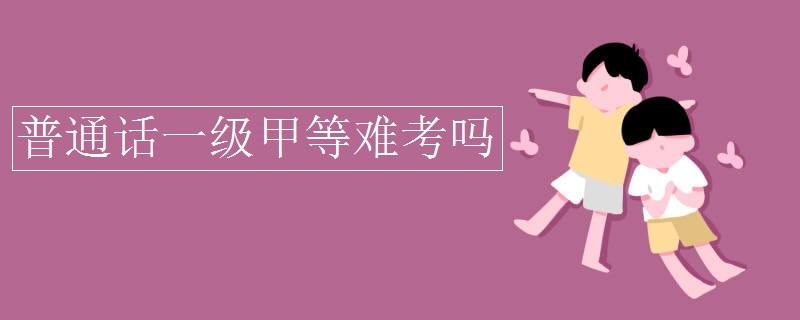 普通话一级甲等难考吗