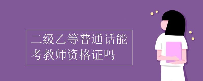 二级乙等普通话能考教师资格证吗