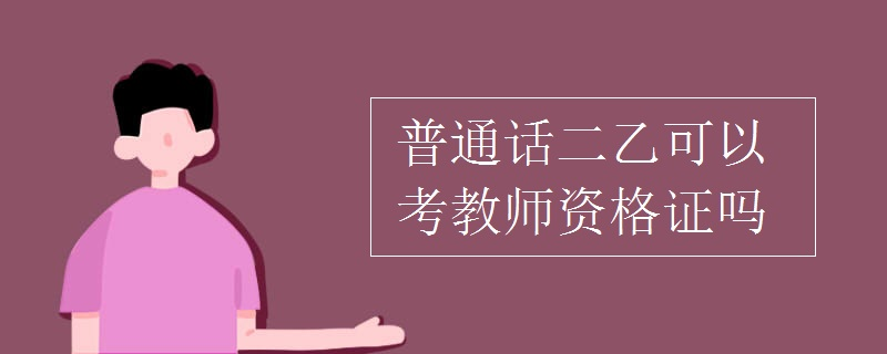 普通话二乙可以考教师资格证吗