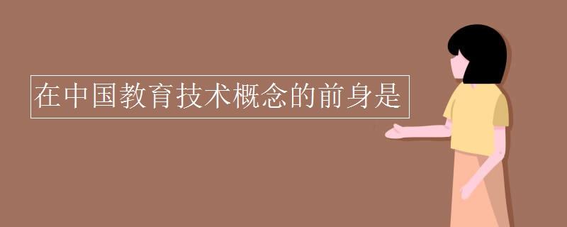 在中國教育技術概念的前身是