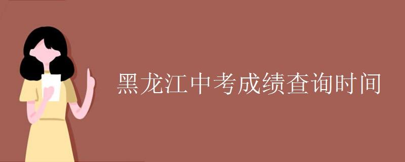黑龙江中考成绩查询时间