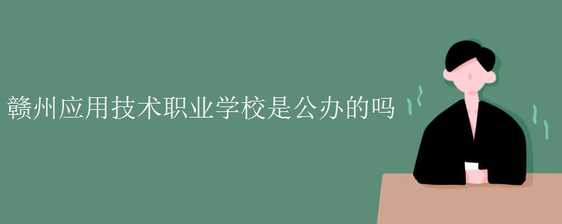 赣州应用技术职业学校是公办的吗[组图]