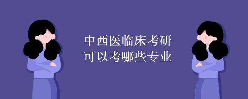 中西医临床考研可以考哪些专业