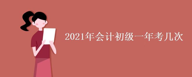 2021年會計初級一年考幾次