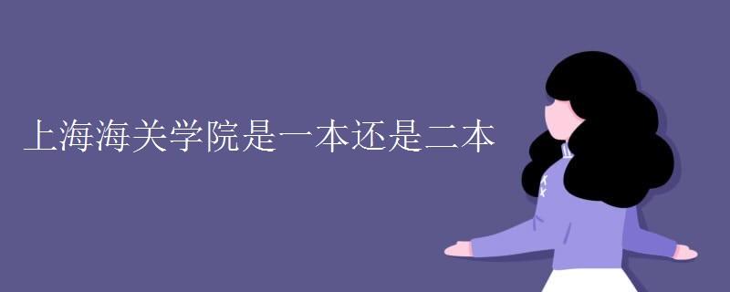 上海海关学院是一本还是二本[多图]