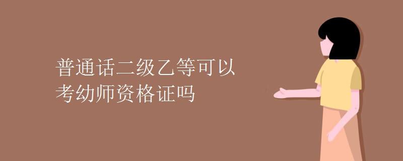 普通话二级乙等可以考幼师资格证吗(图)