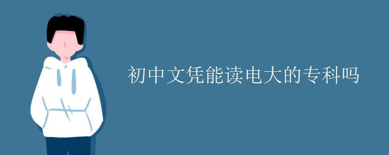 初中文凭能读电大的专科吗