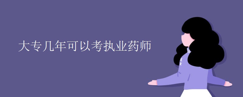 大专几年可以考执业药师【图】