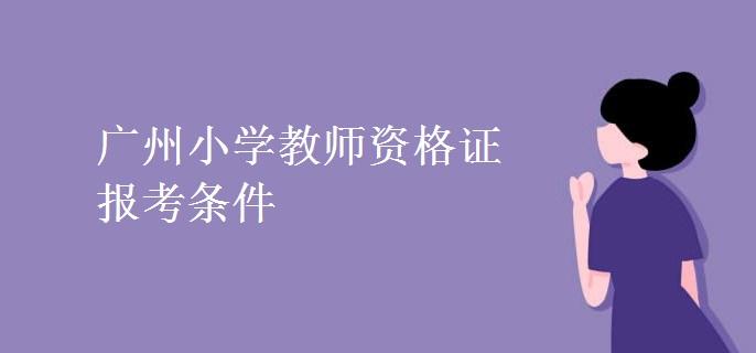 廣州小學教師資格證報考條件